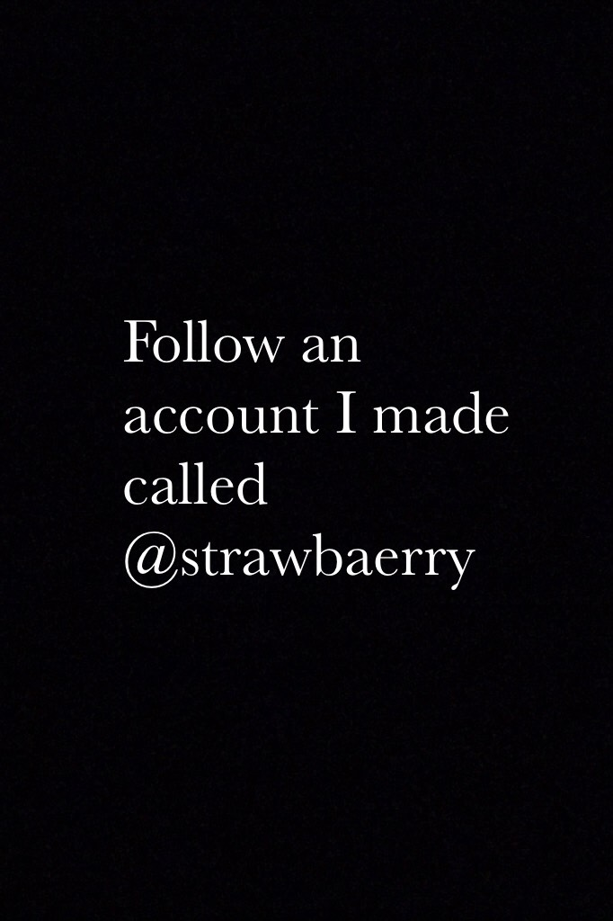 Follow an account I made called @strawbaerry