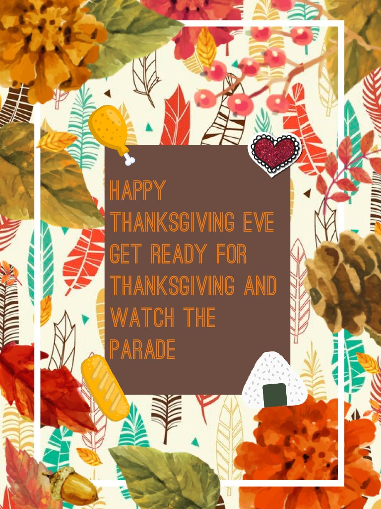 Happy Thanksgiving eve get ready for thanksgiving and watch the parade-Gold228 sorry for posting late