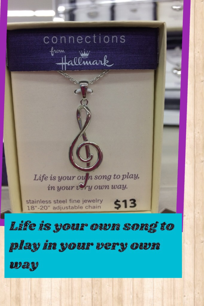 Life is your own song to play in your very own way.