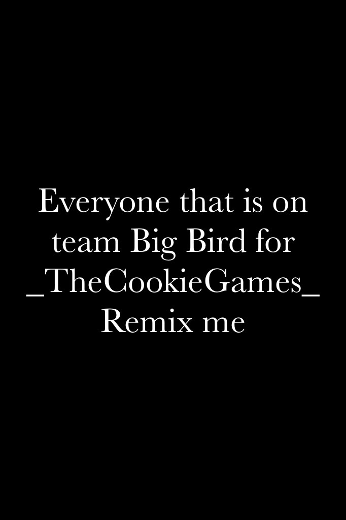 Everyone that is on team Big Bird for _TheCookieGames_ Remix me