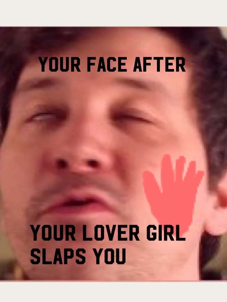 Your lover girl slaps you