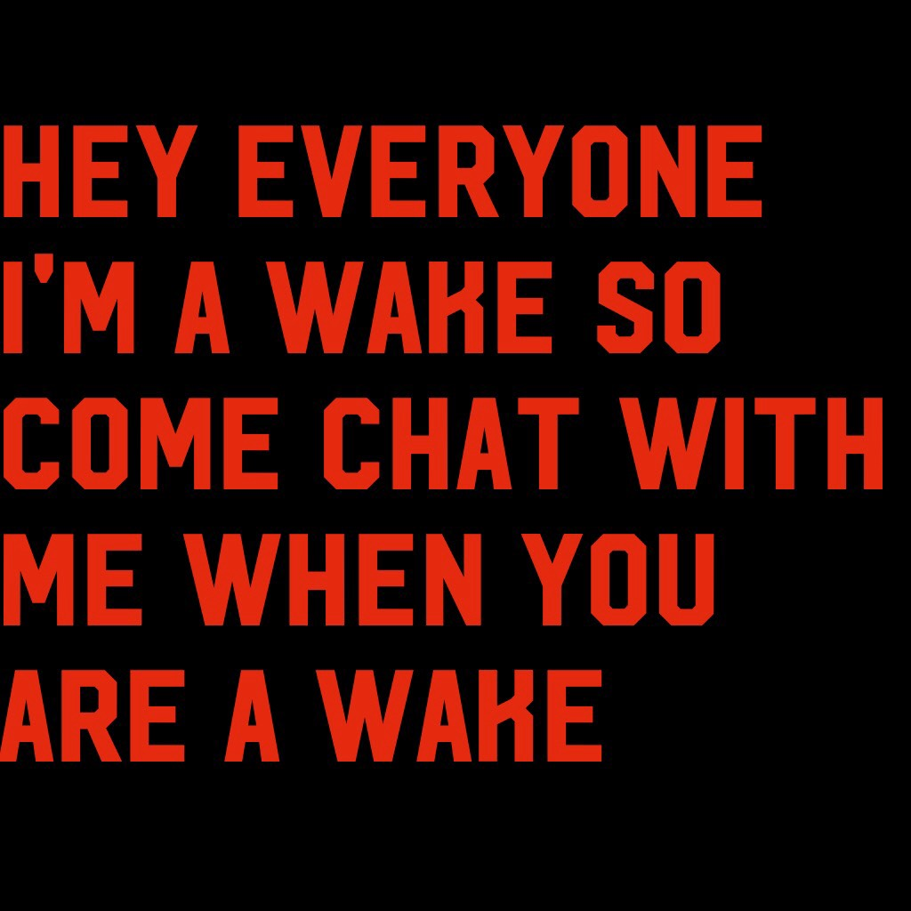 Hey everyone I'm a wake so come chat with me when you are a wake
