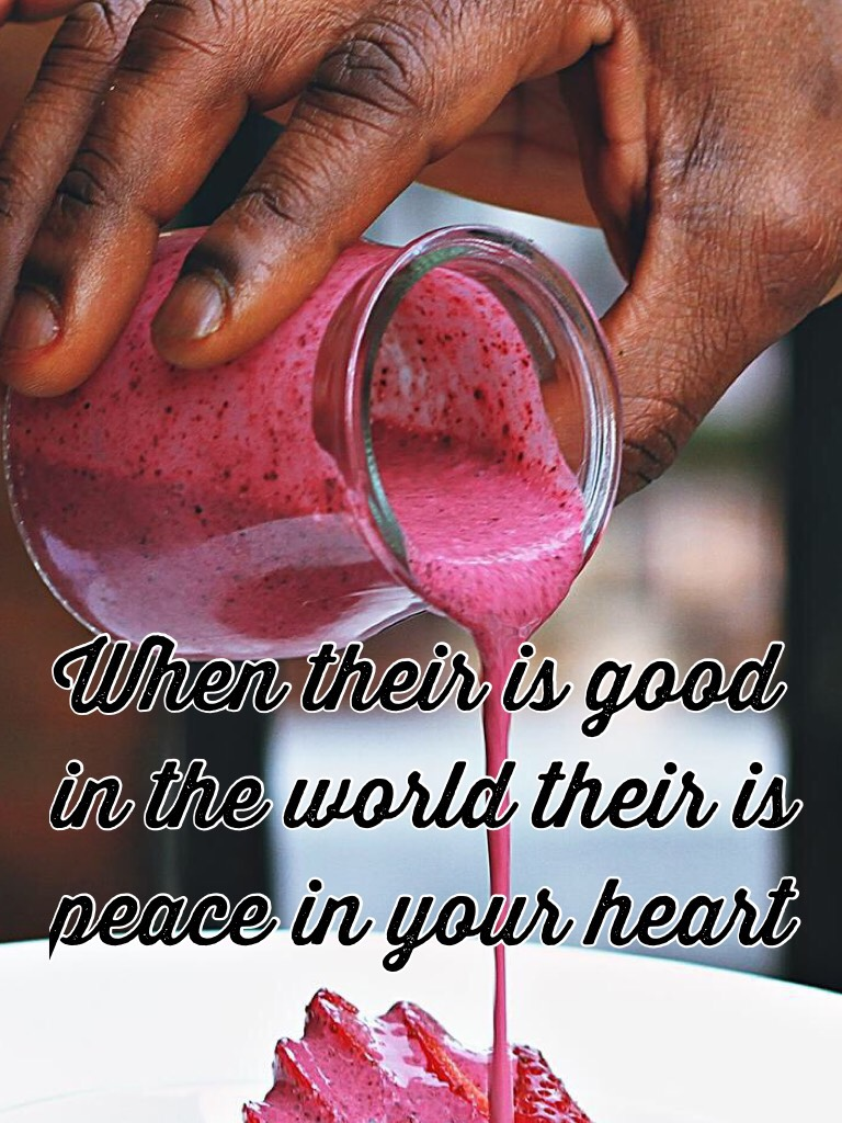 When their is good in the world their is peace in your heart