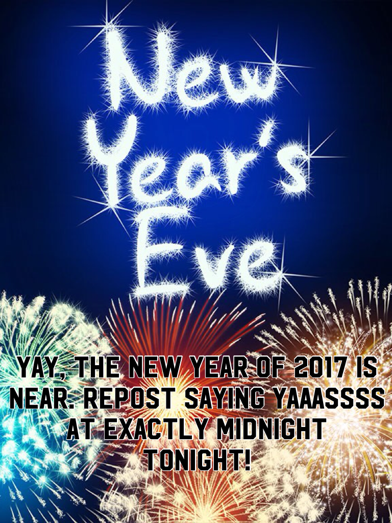 Yay, the new year of 2017 is near. Repost saying YAAASSSS at exactly midnight tonight!