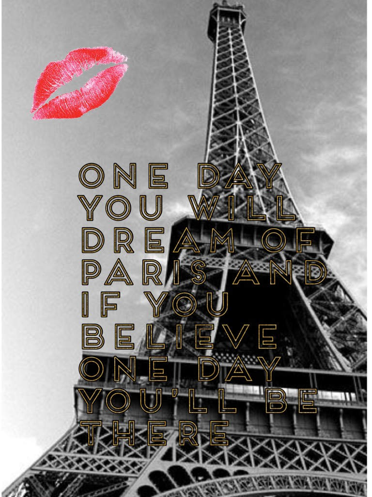 One day you will dream of Paris and if you believe one day you'll be there
