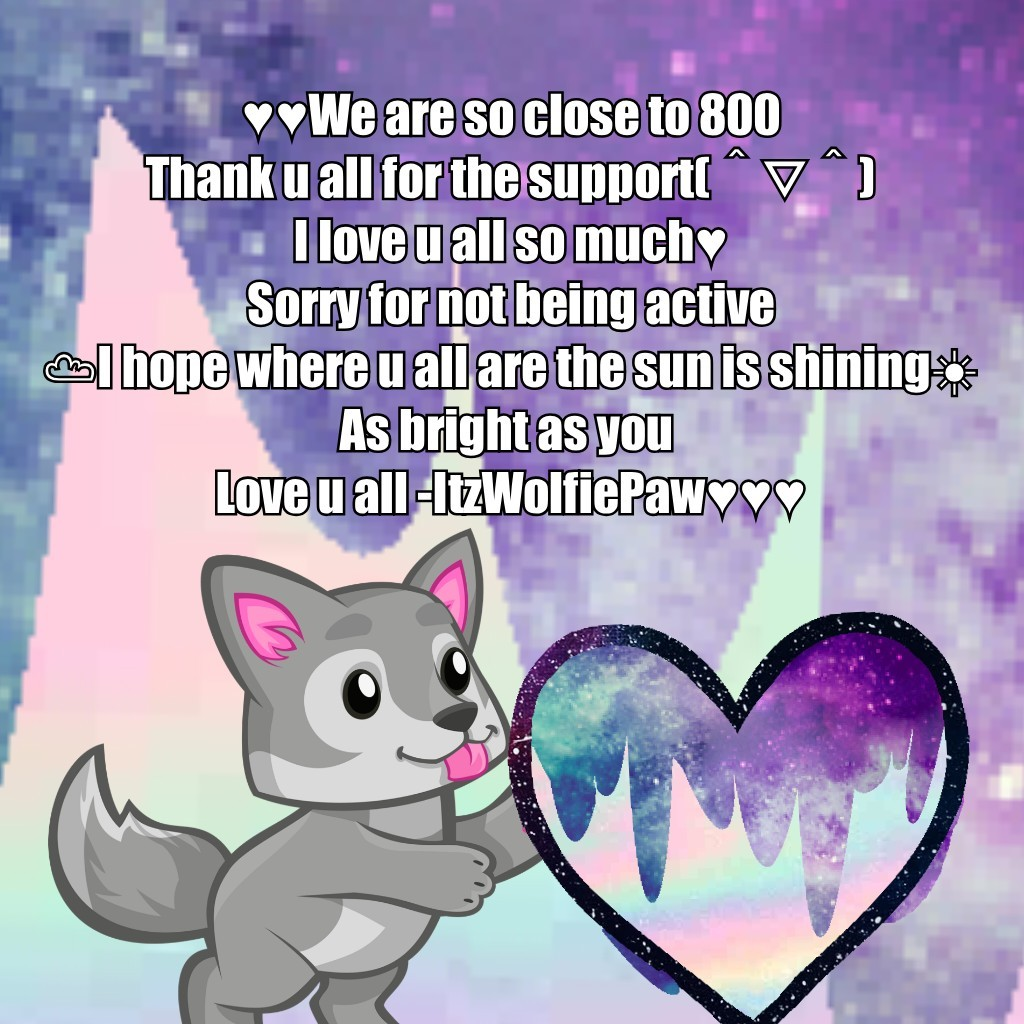 ♥︎♥︎We are so close to 800 Thank u all for the support(^▽^) I love u all so much♥︎ Sorry for not being active ☁︎I hope where u all are the sun is shining☀︎ As bright as you  Love u all -ItzWolfiePaw♥︎♥︎♥︎