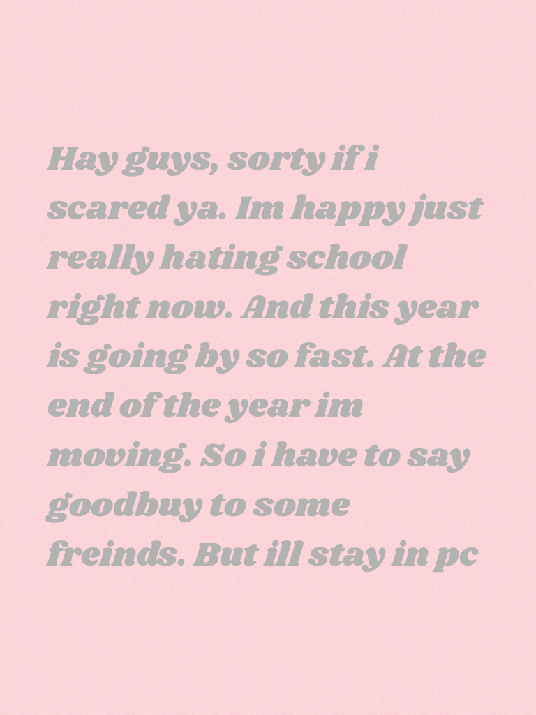 Hay guys, sorty if i scared ya. Im happy just really hating school right now. And this year is going by so fast. At the end of the year im moving. So i have to say goodbuy to some freinds. But ill stay in pc