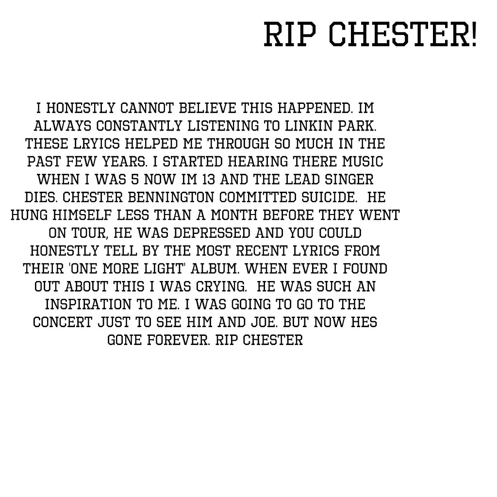 I honestly cannot believe this happened. Im always constantly listening to Linkin Park. These lryics helped me through so much in the past few years. I started hearing there music when I was 5 now im 13 and the lead singer dies. Chester Bennington committ