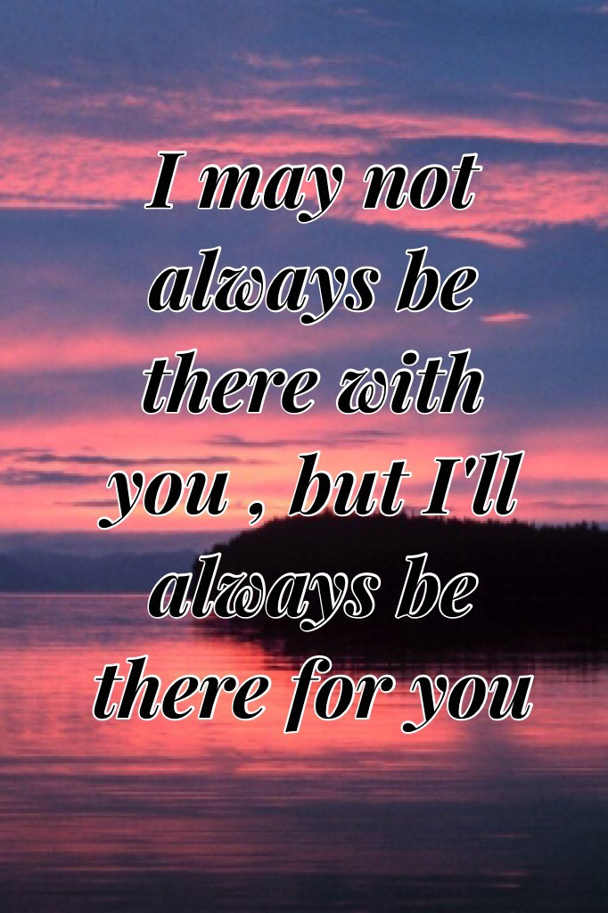 I may not always be there with you , but I'll always be there for you