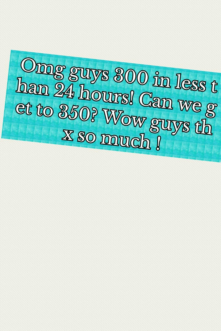 Omg guys 300 in less than 24 hours! Can we get to 350? Wow guys thx so much !