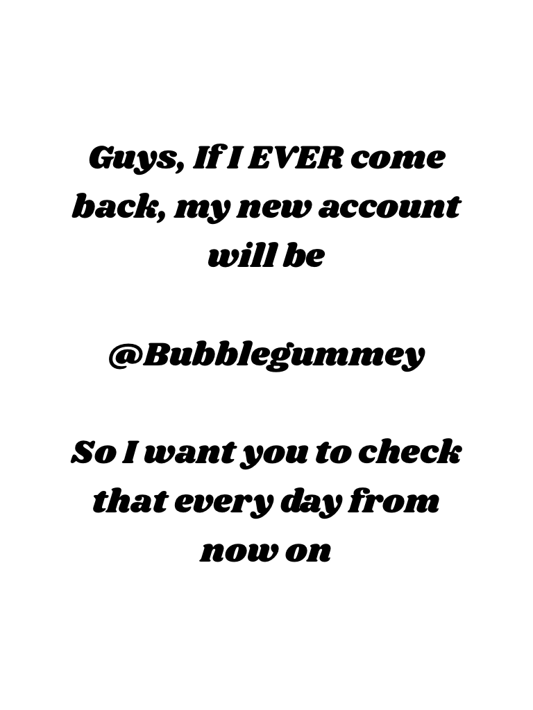 Guys, If I EVER come back, my new account will be  @Bubblegummey  So I want you to check that every day from now on