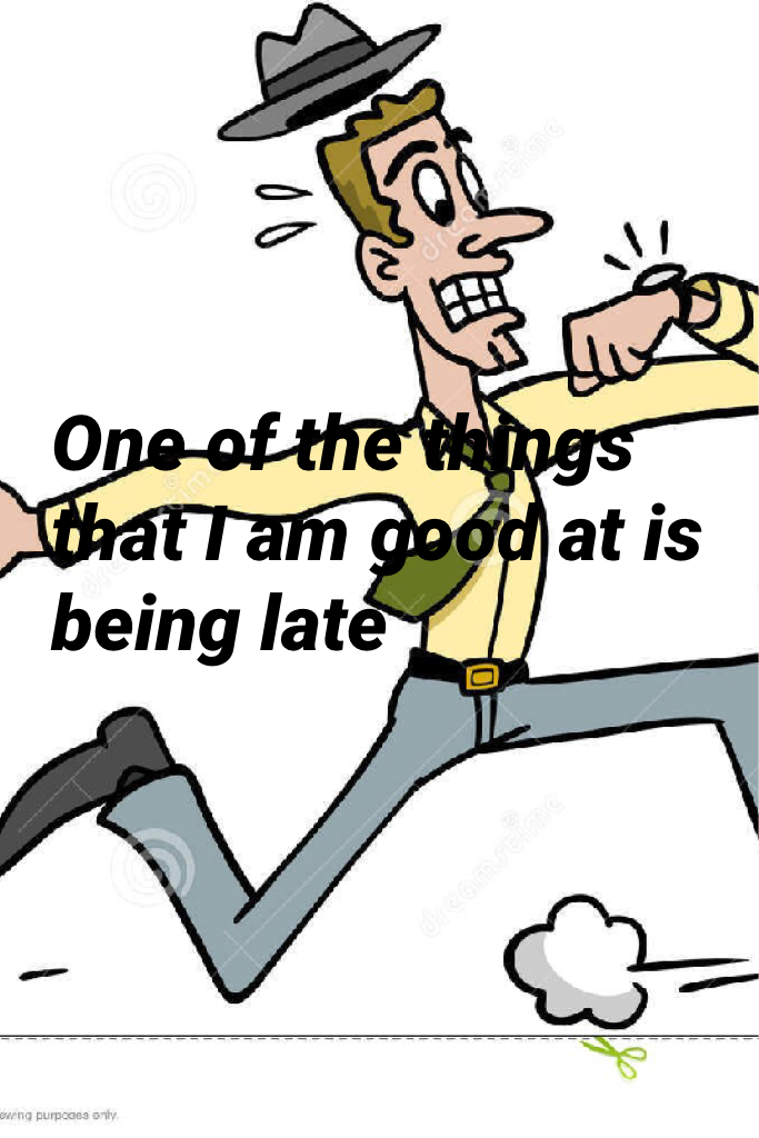 One of the things that I am good at is being late