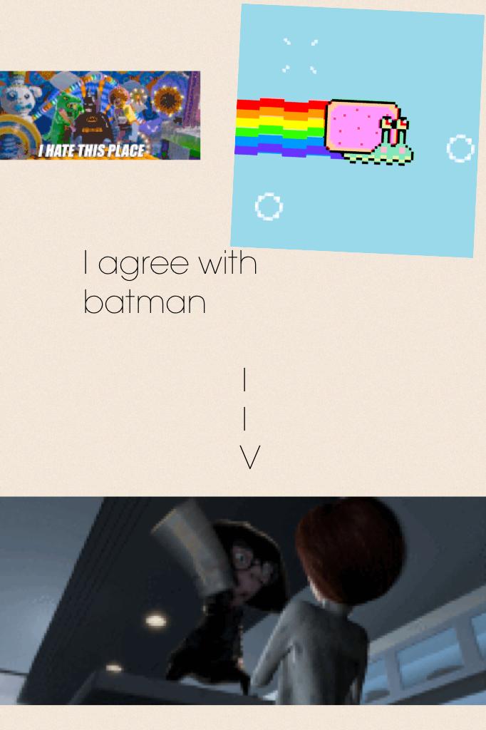 I agree with batman                    I                   I                   V