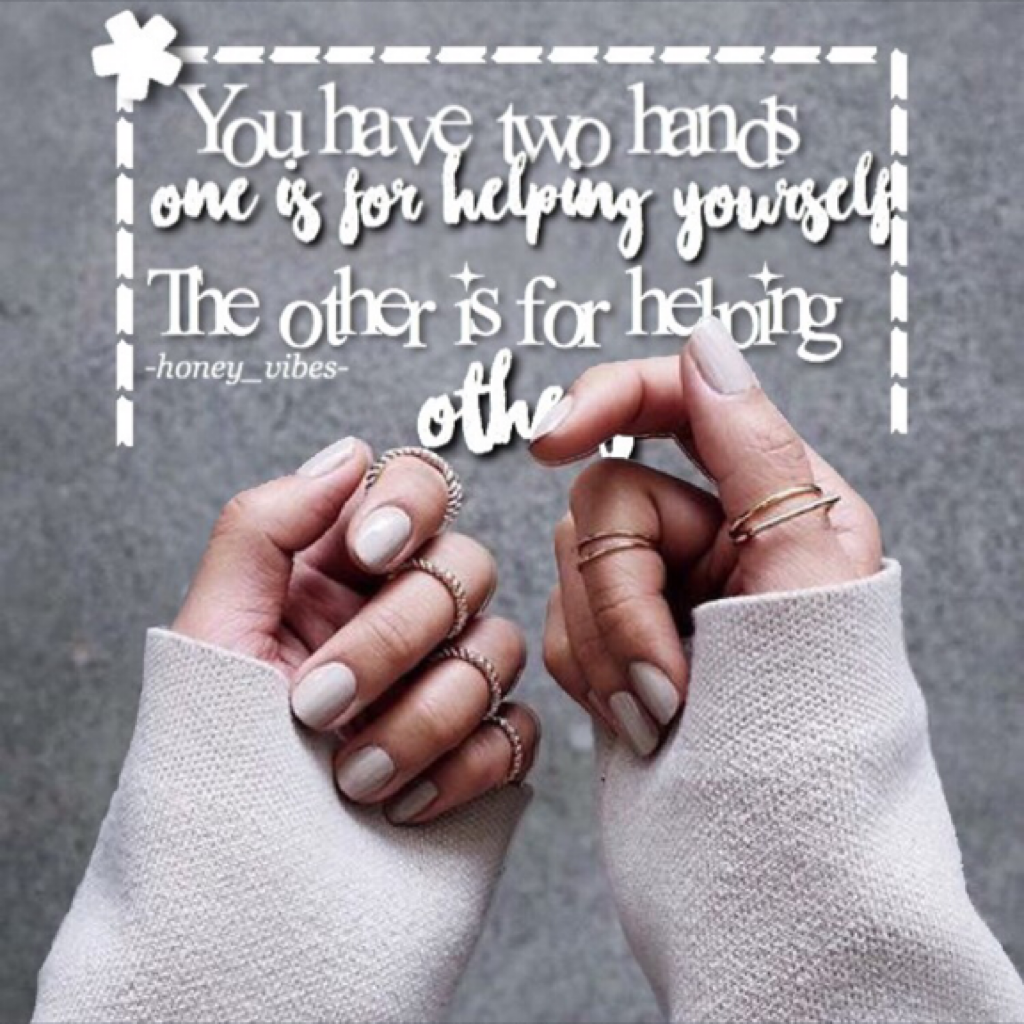 You have two hands one is for helping yourself the other is for helping others!