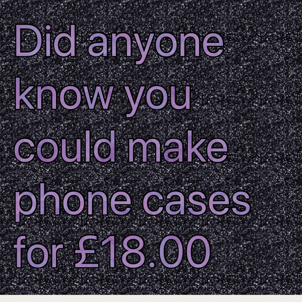 Did anyone know you could make phone cases for £18.00