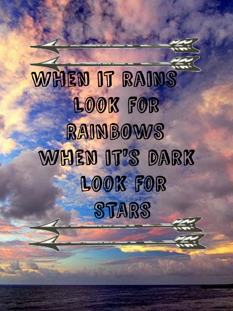 When it rains         Look for       RAINBOWS  when it's dark          Look for           STARS               So I have not been on here since February but I'm back 😂✋