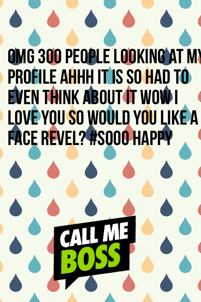 OMG 300 people looking at my profile ahhh it is so had to even think about it wow I love you so would you like a face revel? #sooo happy