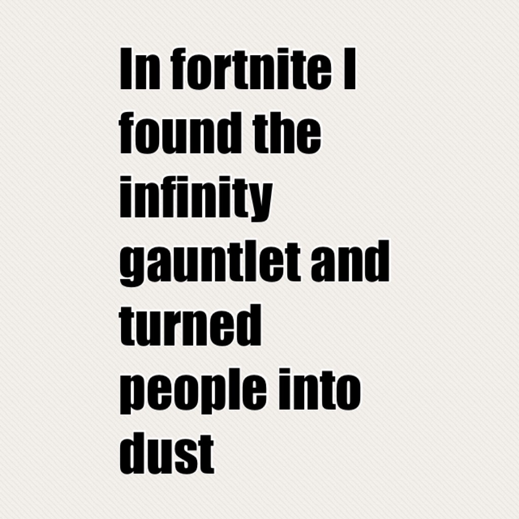 In fortnite I found the infinity gauntlet and turned people into dust