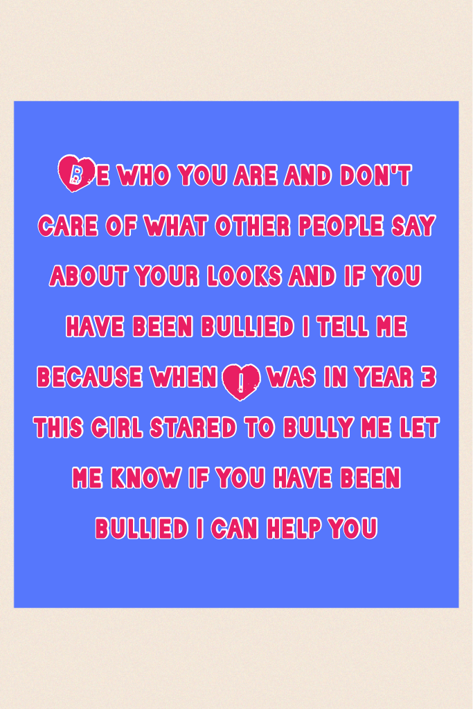 Be who you are and don't care of what other people say about your looks and if you have been bullied i tell me because when I was in year 3 this girl stared to bully me let me know if you have been bullied i can help you