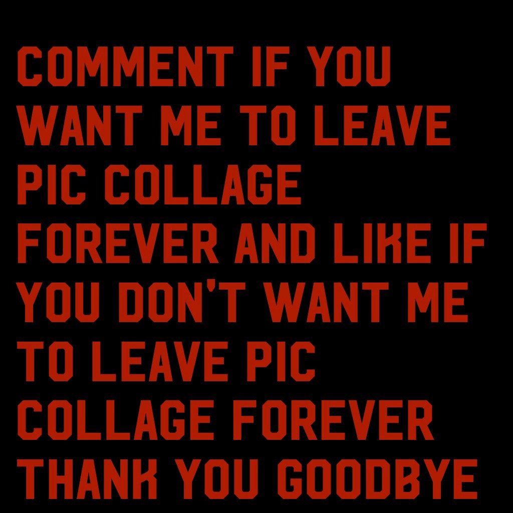 Comment if you want me to leave pic collage forever and like if you don't want me to leave pic collage forever thank you goodbye