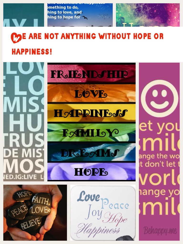 We are not anything without hope or happiness!