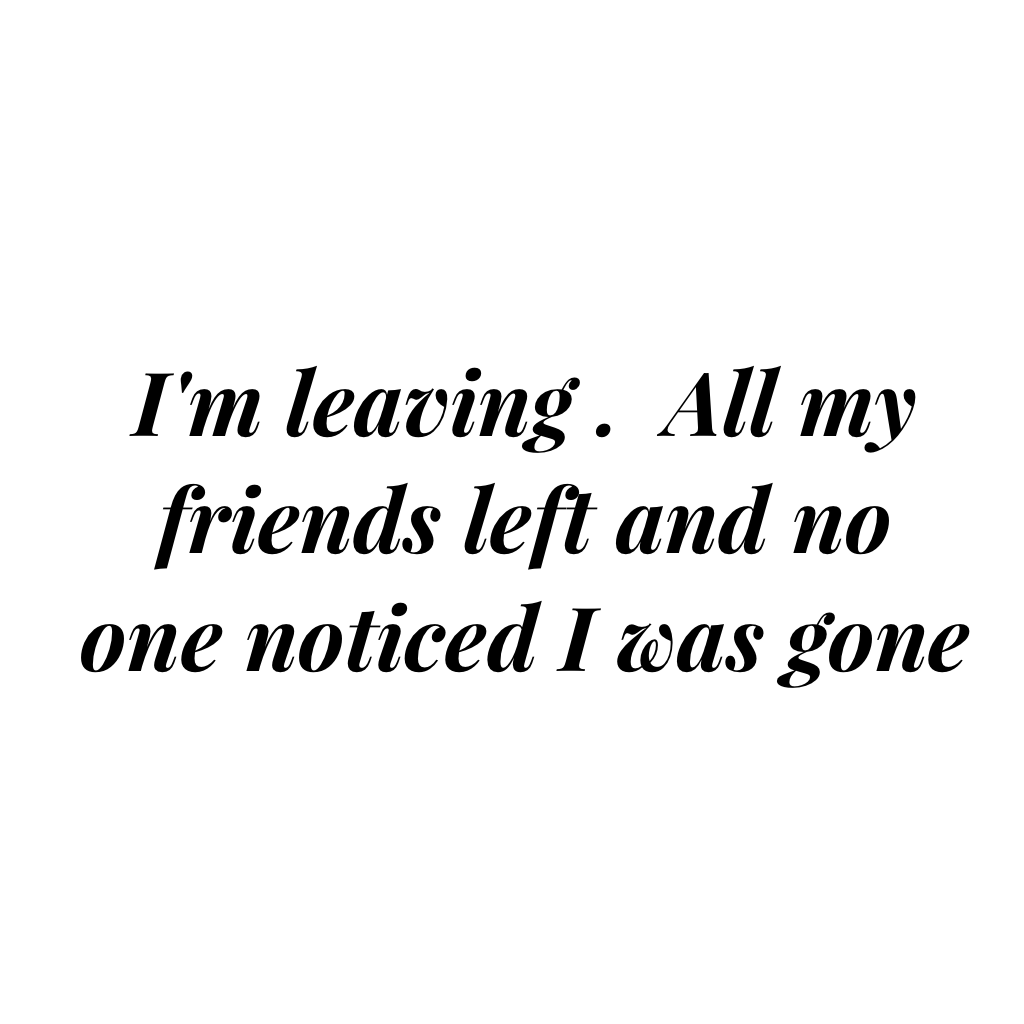 I'm leaving .  All my friends left and no one noticed I was gone