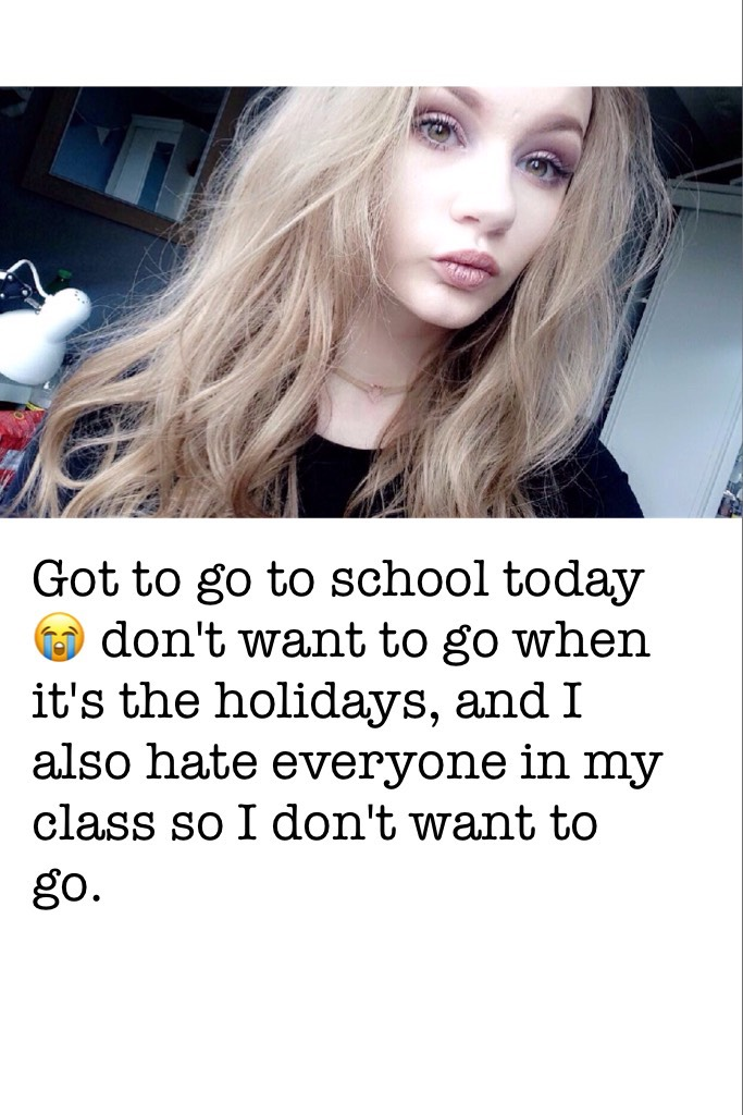 Got to go to school today 😭 don't want to go when it's the holidays, and I also hate everyone in my class so I don't want to go.