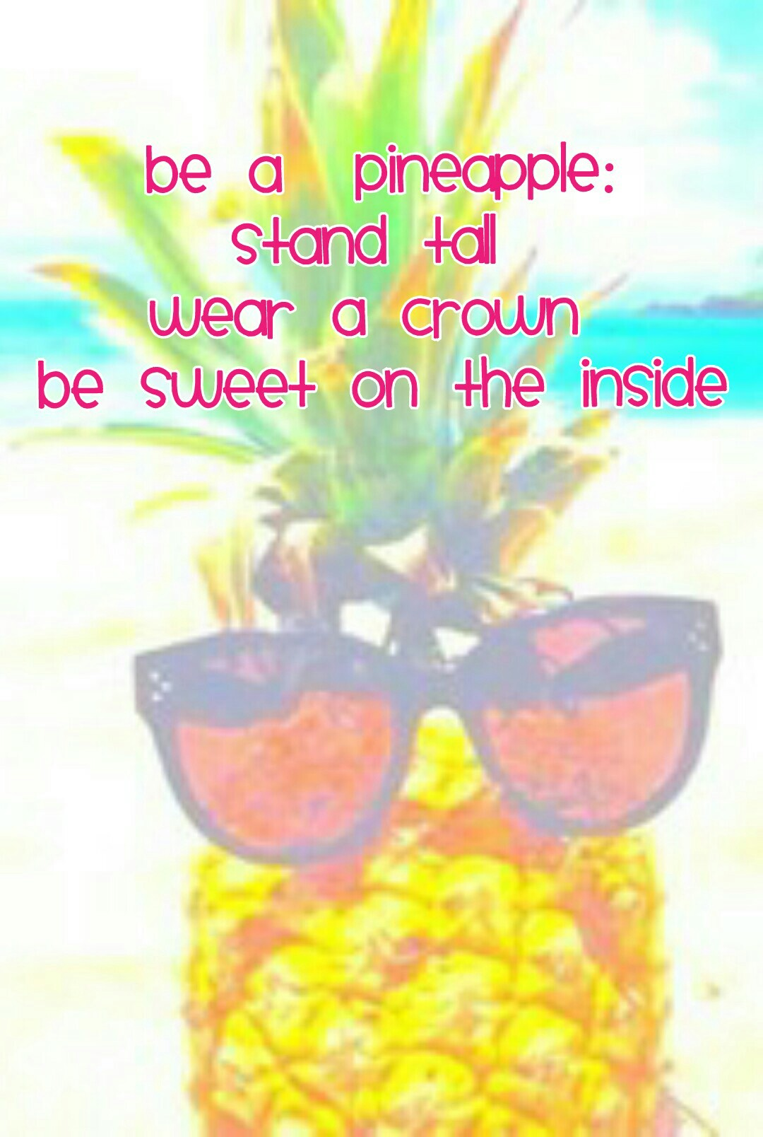 Be a  pineapple: Stand tall  Wear a crown  Be sweet on the inside