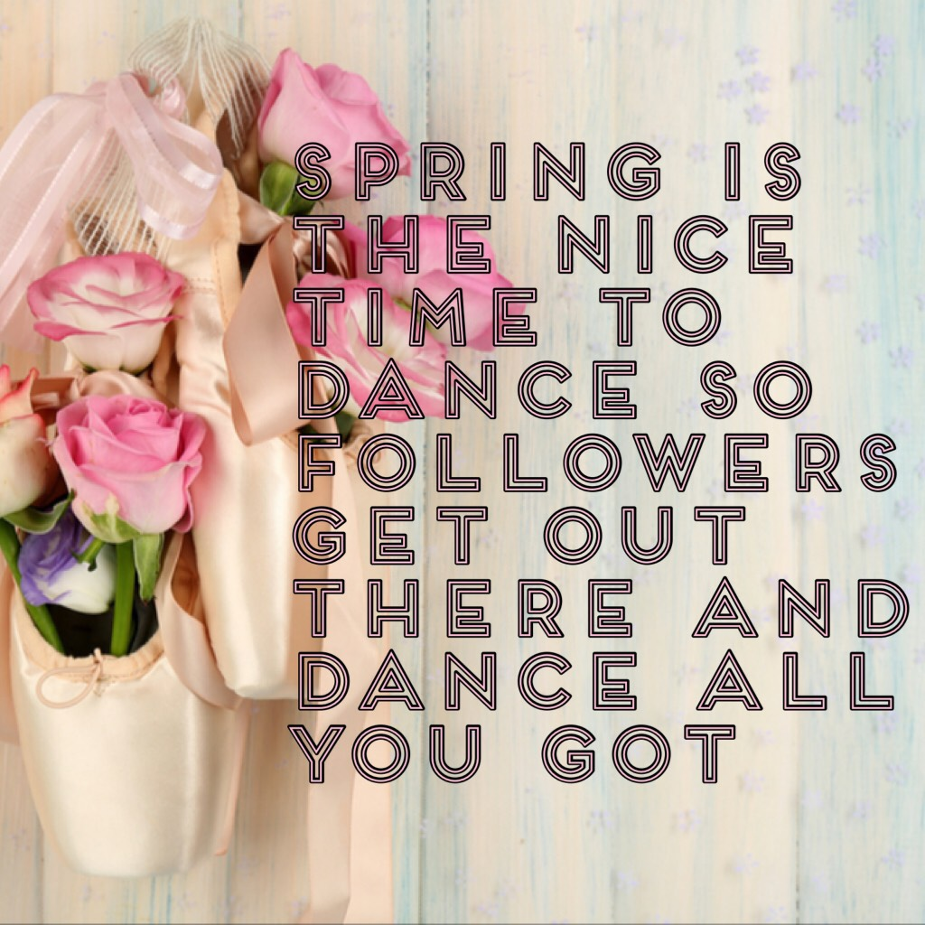 Spring is the nice time to dance so followers get out there and dance all you got