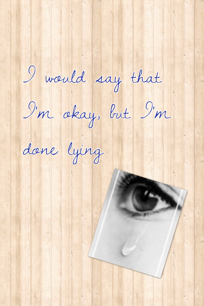 I would say that I'm okay, but I'm done lying