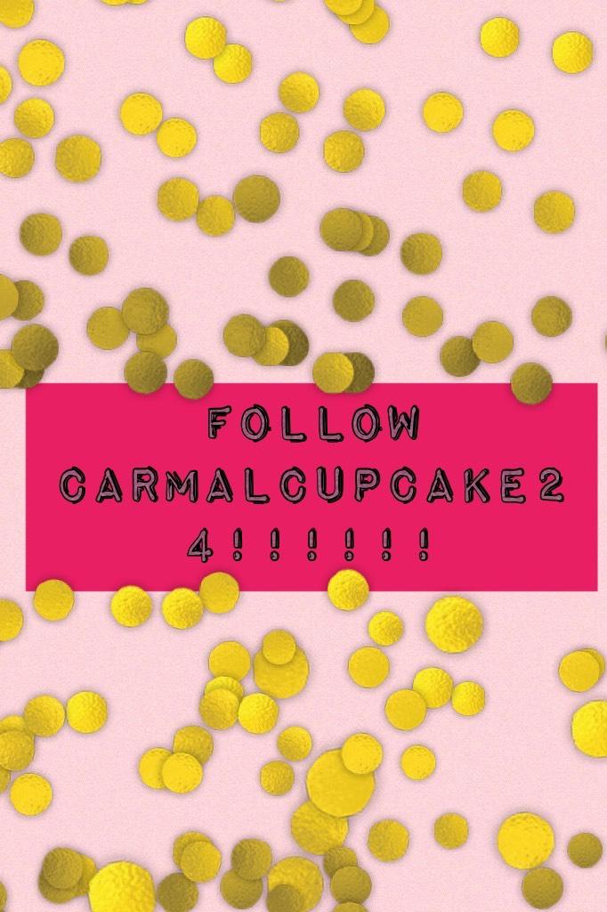 FOLLOW CARMALCUPCAKE24!!!!!!
