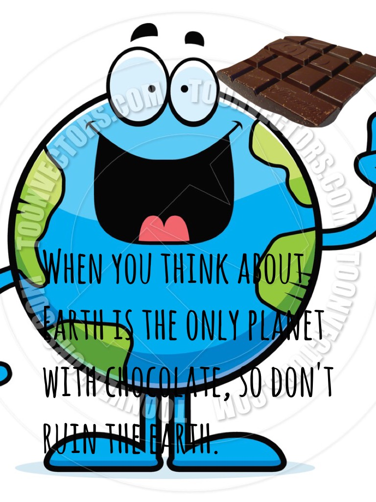 Save the earth. The earth is the only planet with chocolate
