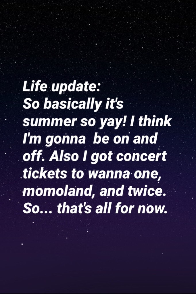 Life update: So basically it's summer so yay! I think I'm gonna  be on and off. Also I got concert tickets to wanna one, momoland, and twice. So... that's all for now.