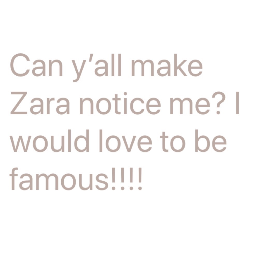 Can y'all make Zara notice me? I would love to be famous!!!!