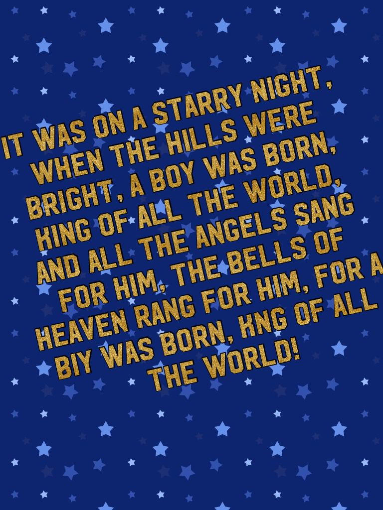 IT WAS ON A STARRY NIGHT, WHEN THE HILLS WERE BRIGHT, A BOY WAS BORN, KING OF ALL THE WORLD, AND ALL THE ANGELS SANG FOR HIM, THE BELLS OF HEAVEN RANG FOR HIM, FOR A BIY WAS BORN, KNG OF ALL THE WORLD!