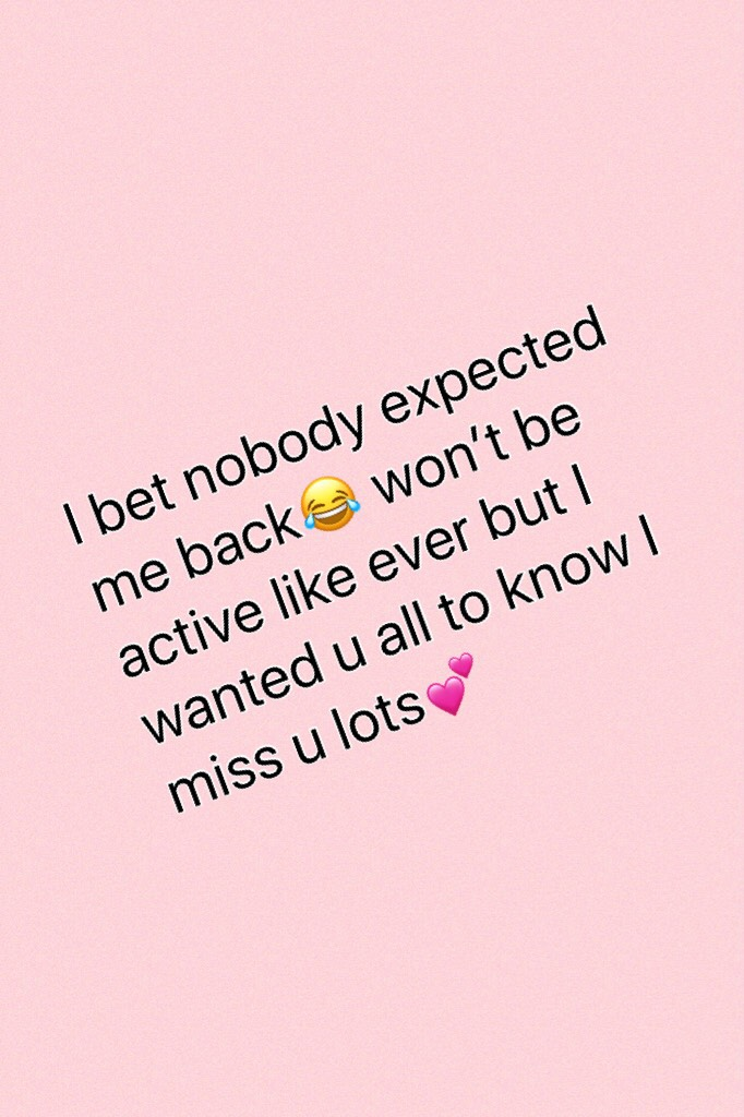I bet nobody expected me back😂 won't be active like ever but I wanted u all to know I miss u lots💕