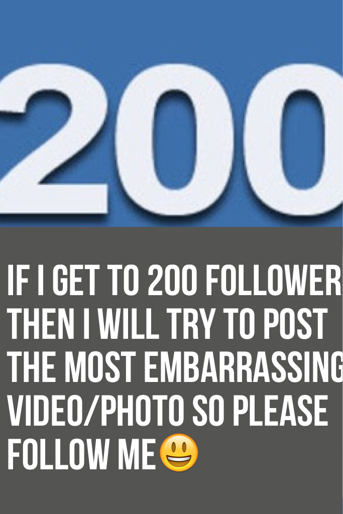If I get to 200 followers then I will try to post the most embarrassing video/photo so please follow me😃