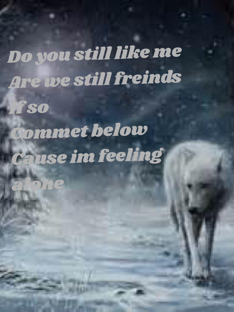 Do you still like me Are we still freinds If so Commet below