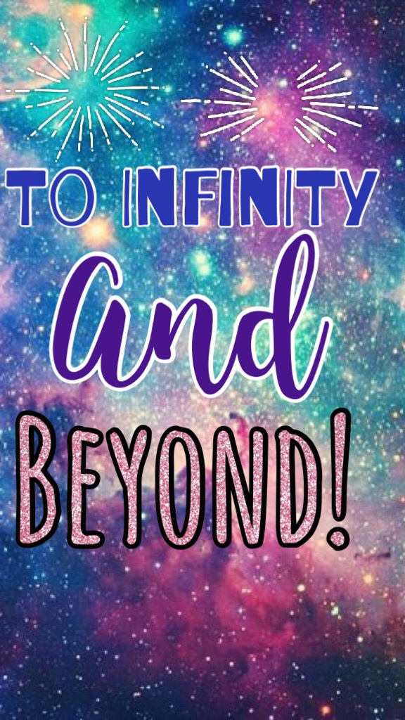 """""""To infinity and beyond""""! -Buzz Light Year ;)"""