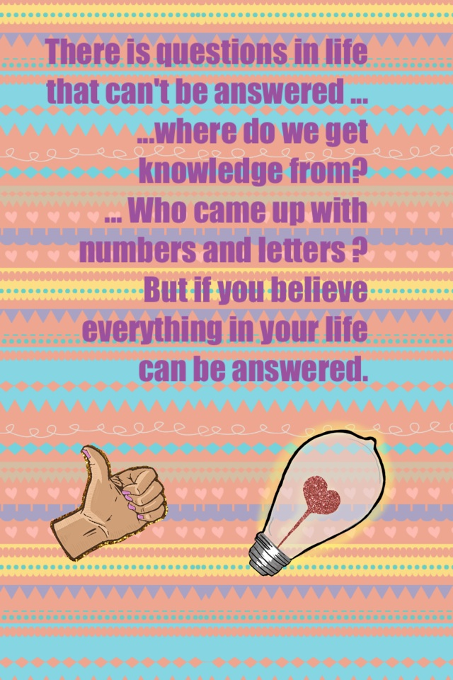 There is questions in life that can't be answered ... ...where do we get knowledge from? ... Who came up with numbers and letters ? But if you believe everything in your life can be answered.