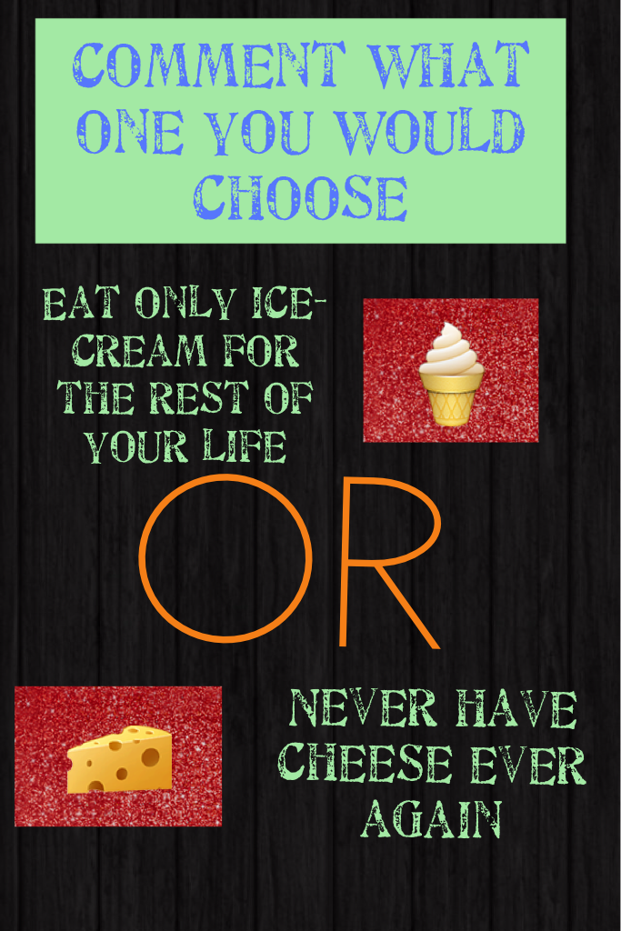I would choose never eat cheese even though I love it because I don't want to be sick of ice cream 🍦