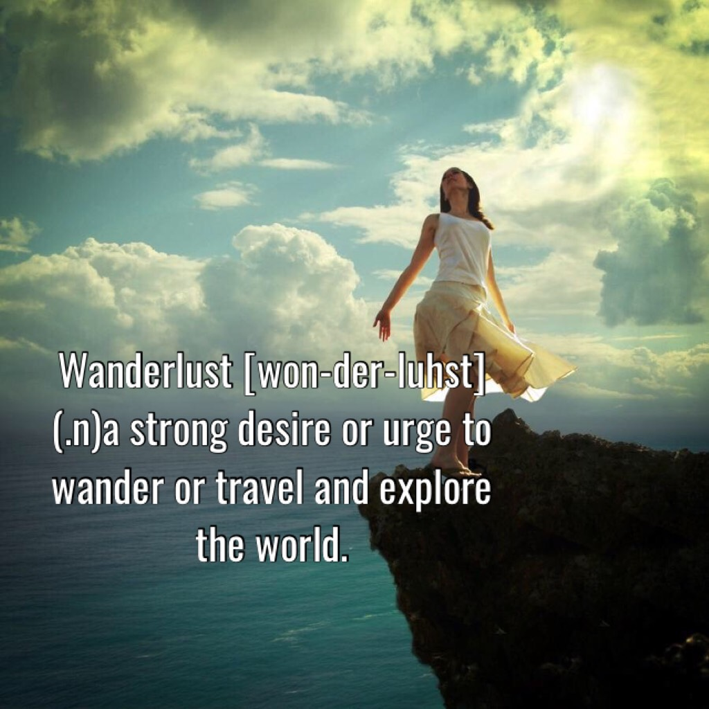 Wanderlust [won-der-luhst] (.n)a strong desire or urge to wander or travel and explore the world.