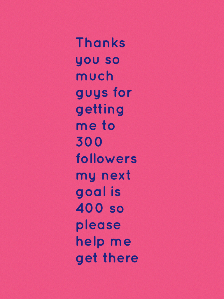 Thanks you so much guys for getting me to 300 followers my next goal is 400 so please help me get there