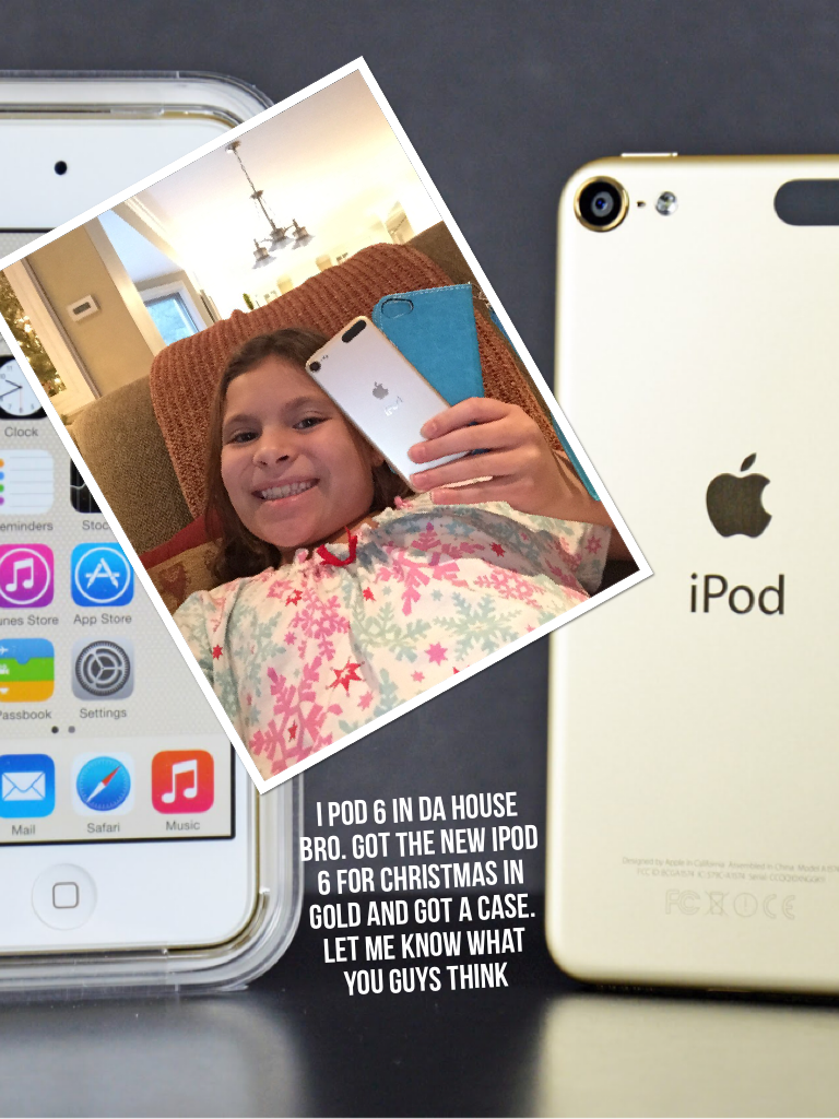 I pod 6 in Da house bro. Got the new iPod 6 for Christmas in gold and got a case. Let me know what you guys think