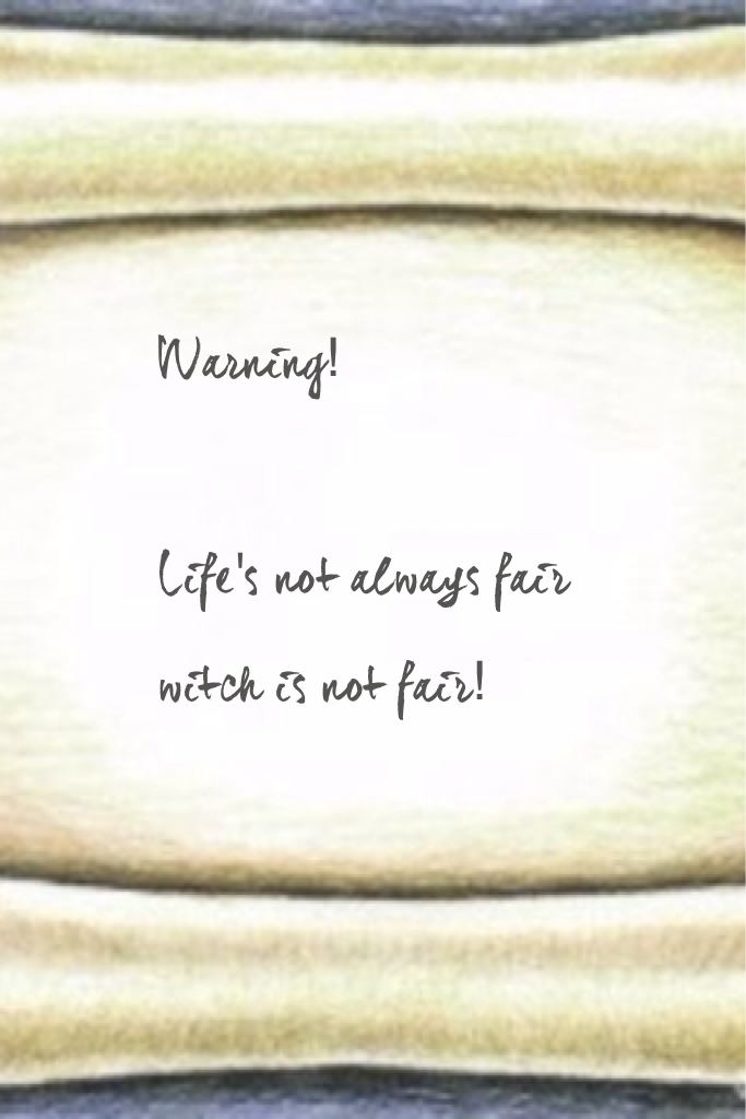 Warning!  Life's not always fair witch is not fair!