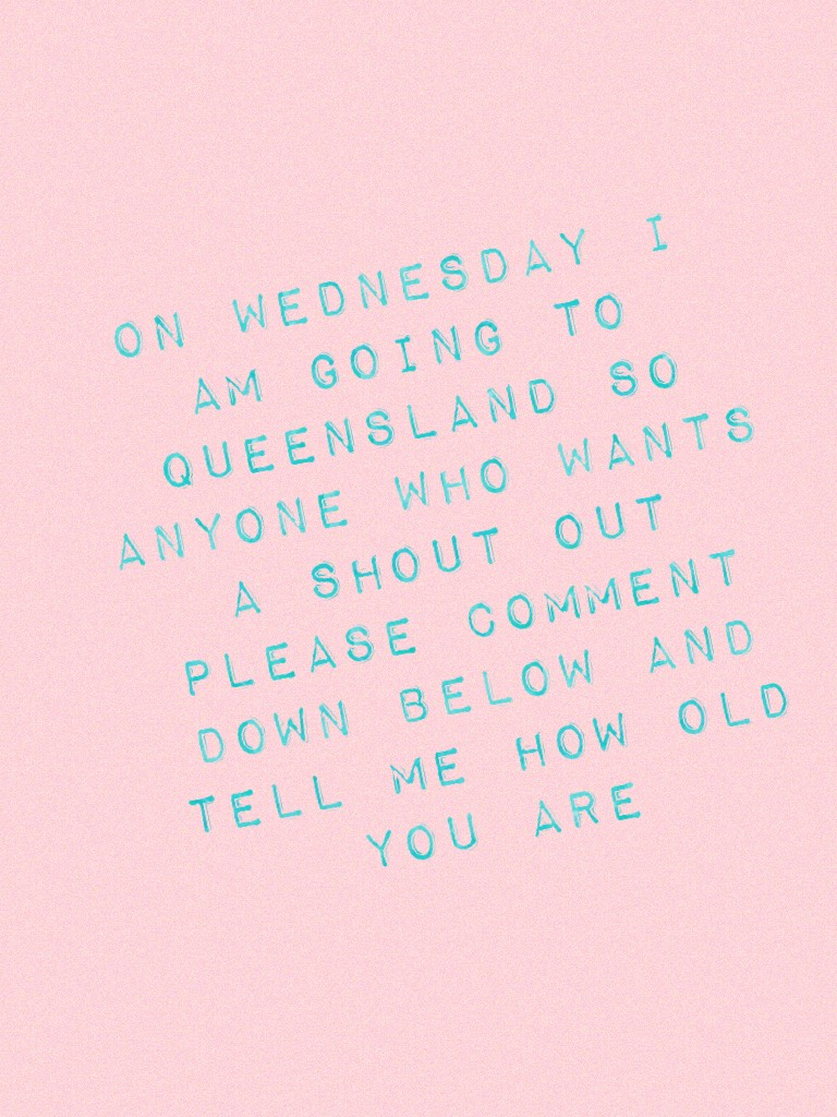 On Wednesday I am going to Queensland so anyone who wants a shout out please comment down below and tell me how old you are