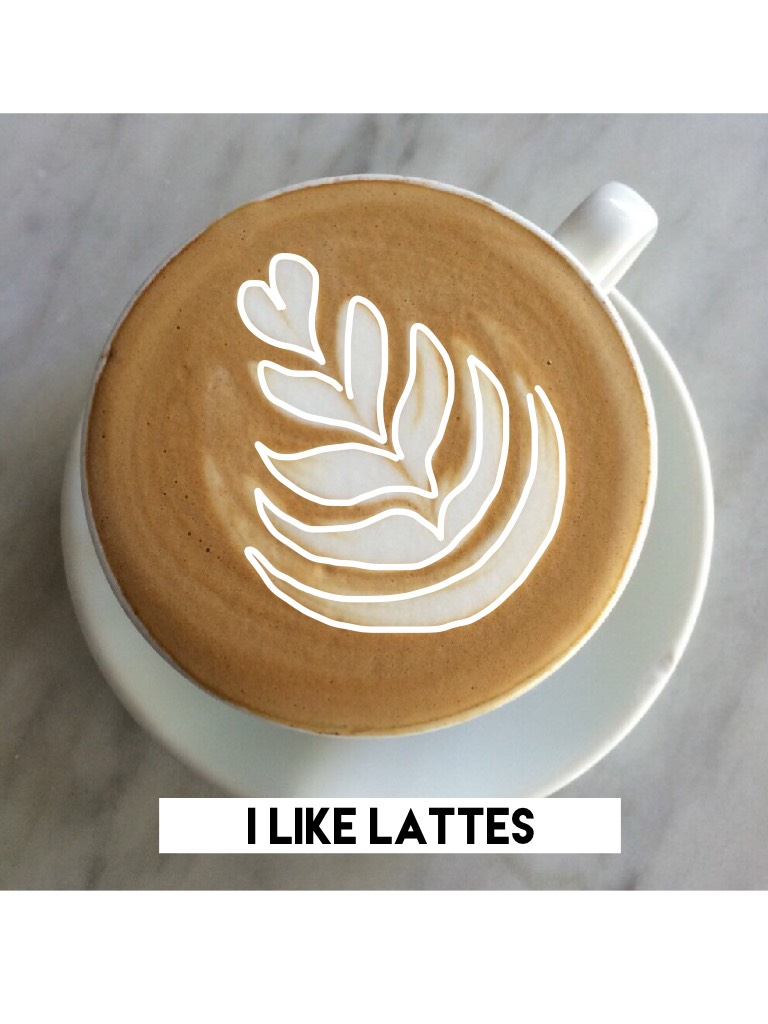 I like lattes