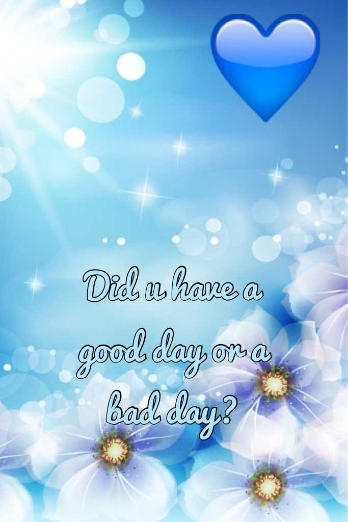 Did u have a good day or a bad day?