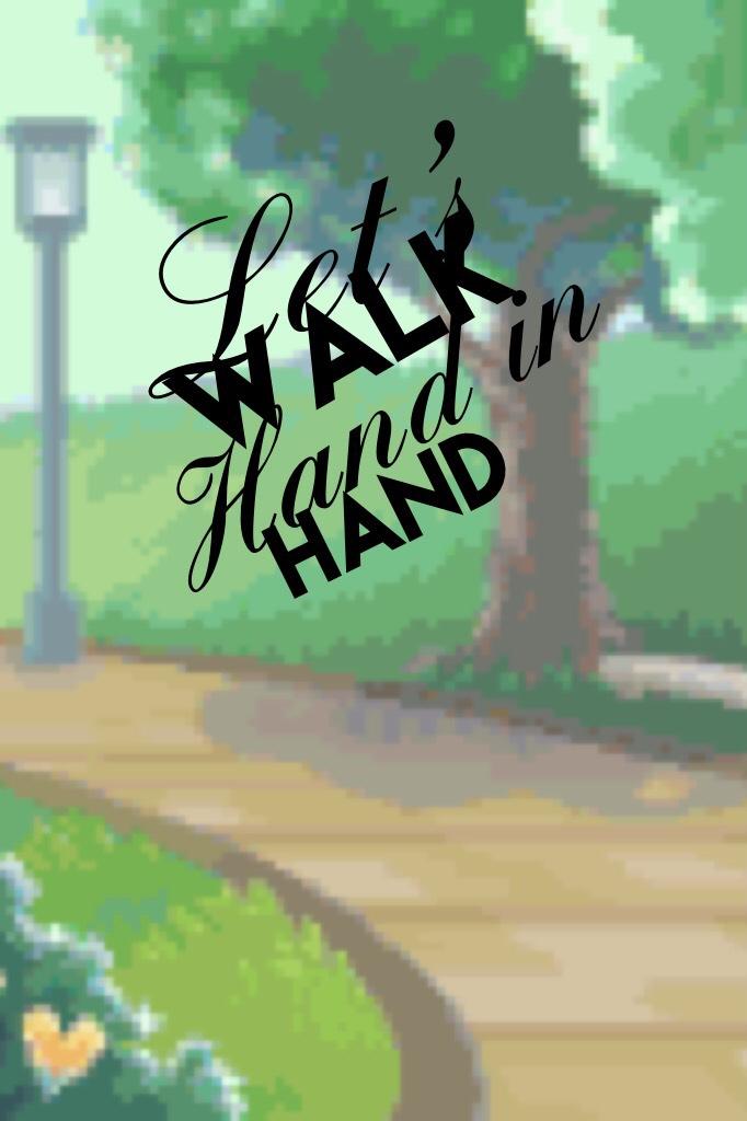 Let's walk hand in hand