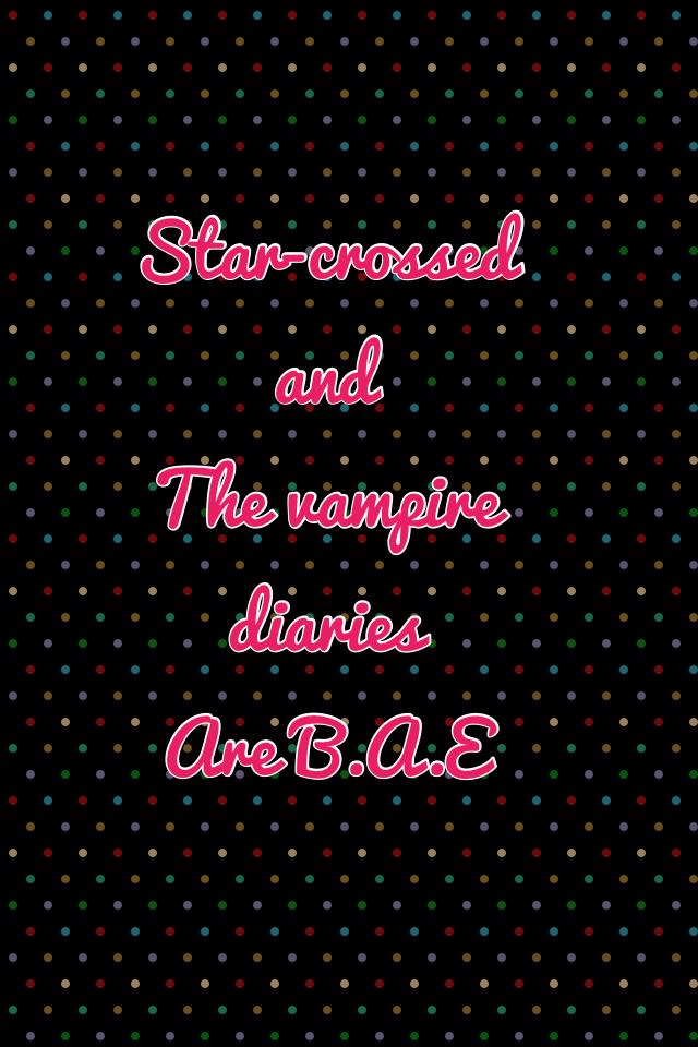 Star-crossed and  The vampire diaries  Are B.A.E